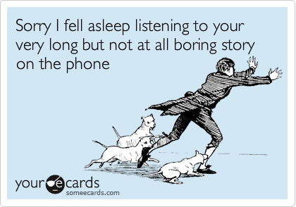 Sorry I fell asleep listening to your very long but not at all boring story on the phone