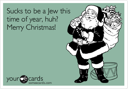 Sucks to be a Jew this  time of year, huh? Merry Christmas!