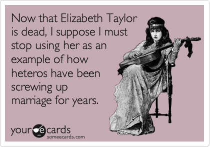 Now that Elizabeth Taylor is dead, I suppose I must stop using her as an example of how heteros have been screwing up marriage for years.