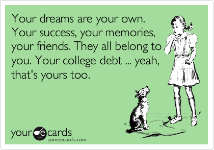 Your dreams are your own. Your success, your memories, your friends. They all belong to you. Your college debt ... yeah, that's yours too.