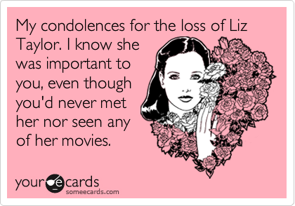My condolences for the loss of Liz Taylor. I know she was important to you, even though you'd never met her nor seen any  of her movies.