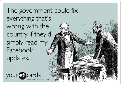 The government could fix everything that's wrong with the country if they'd simply read my Facebook updates.
