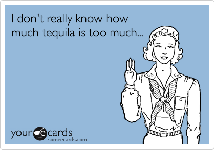 I don't really know how much tequila is too much...