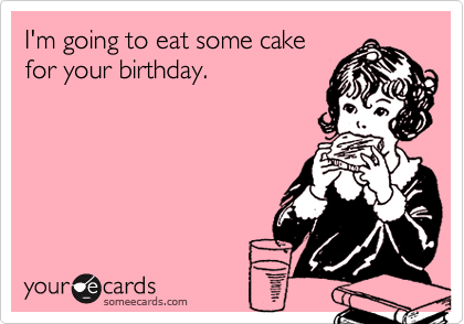 I'm going to eat some cake for your birthday.