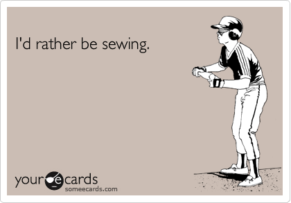 someecards.com - I'd rather be sewing.