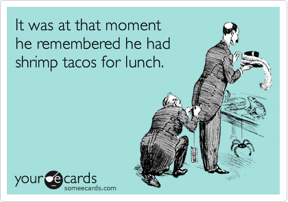 someecards.com - It was at that moment he remembered he had shrimp tacos for lunch.