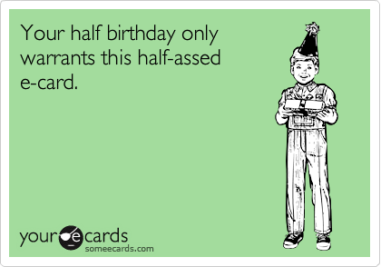 your half birthday only warrants this half assed e card
