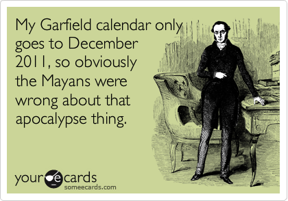 My Garfield calendar only goes to December 2011, so obviously the Mayans were wrong about that apocalypse thing.