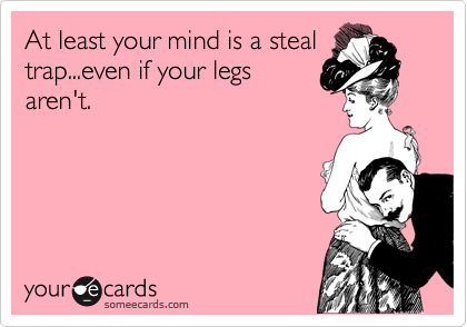 At least your mind is a steal trap...even if your legs aren't.