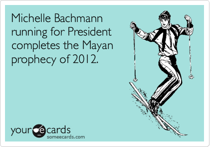 Michelle Bachmann running for President completes the Mayan  prophecy of 2012.