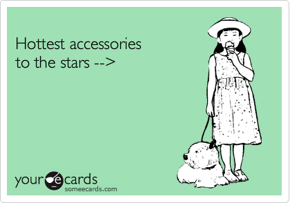 someecards.com - Hottest accessories to the stars -->