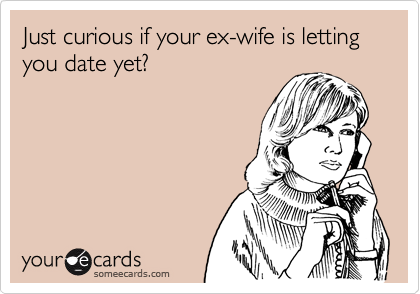 Just curious if your ex-wife is letting you date yet?