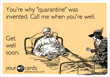 "You're why ""quarantine"" was invented. Call me when you're well.   Get well soon."