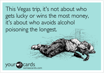 This Vegas trip, it's not about who gets lucky or wins the most money, it's about who avoids alcohol poisoning the longest.