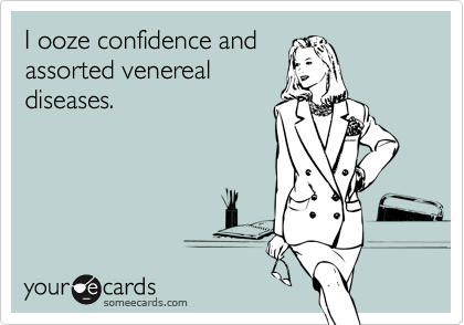 I ooze confidence and  assorted venereal diseases.