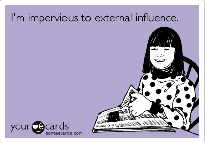 someecards.com - I'm impervious to external influence.