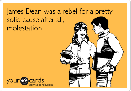 James Dean was a rebel for a pretty solid cause after all, molestation