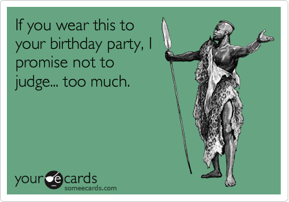If you wear this to your birthday party, I promise not to judge... too much.