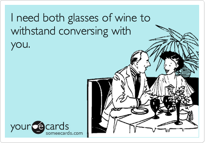 I need both glasses of wine to withstand conversing with you.