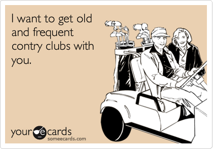I want to get old and frequent contry clubs with you.