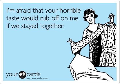 I'm afraid that your horrible taste would rub off on me if we stayed together.