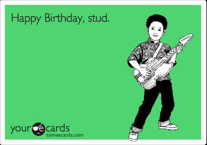 Happy Birthday, stud.