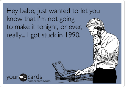Hey babe, just wanted to let you know that I'm not going to make it tonight, or ever, really... I got stuck in 1990.
