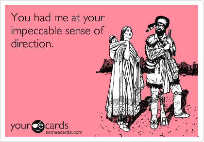 You had me at your impeccable sense of direction.