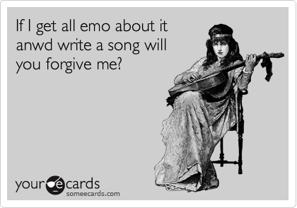 If I get all emo about it anwd write a song will you forgive me?