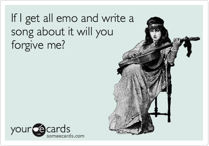 If I get all emo and write a song about it will you forgive me?
