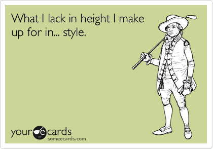 What I lack in height I make up for in... style.