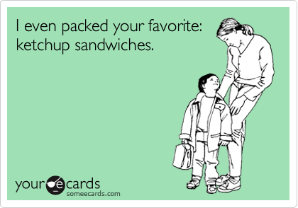 I even packed your favorite: ketchup sandwiches.