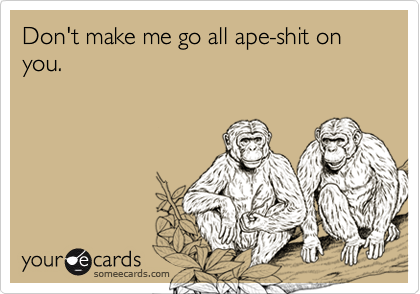 Don't make me go all ape-shit on you.