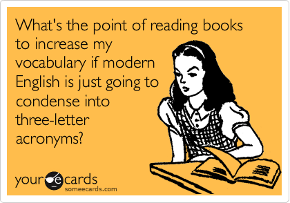 What's the point of reading books to increase my vocabulary if modern English is just going to condense into three-letter acronyms?