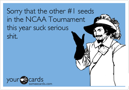 Sorry that the other %231 seeds in the NCAA Tournament this year suck serious shit.