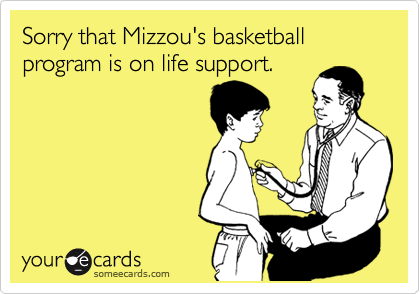 Sorry that Mizzou's basketball program is on life support.