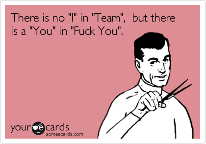 """There is no """"I"""" in """"Team"""",  but there is a """"You"""" in """"Fuck You""""."""