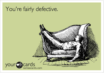 You're fairly defective.