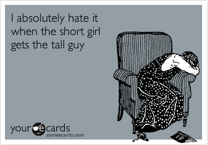 I absolutely hate it  when the short girl  gets the tall guy