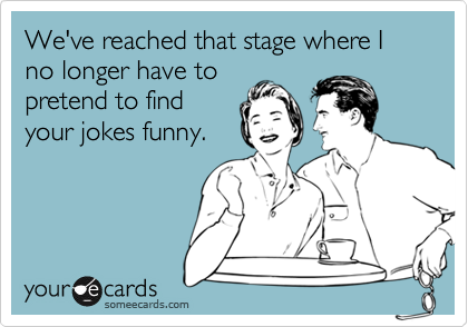 We've reached that stage where I no longer have to pretend to find your jokes funny.