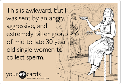 This is awkward, but I  was sent by an angry, aggressive, and  extremely bitter group  of mid to late 30 year  old single women to  collect sperm.