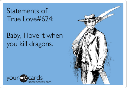 Statements of  True Love%23624:     Baby, I love it when  you kill dragons.