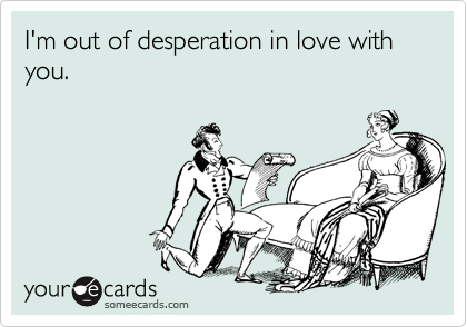 I'm out of desperation in love with you.