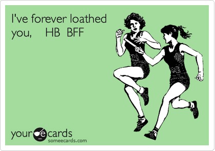 I've forever loathed you,    HB  BFF