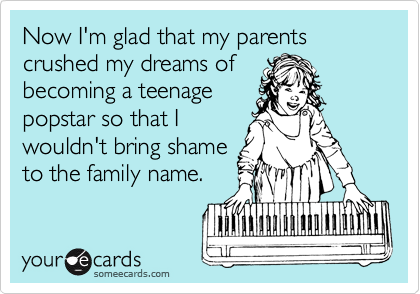 Now I'm glad that my parents crushed my dreams of becoming a teenage popstar so that I wouldn't bring shame to the family name.