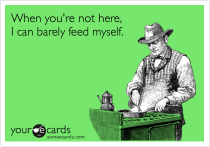 When you're not here,   I can barely feed myself.