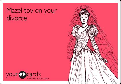 Mazel tov on your divorce