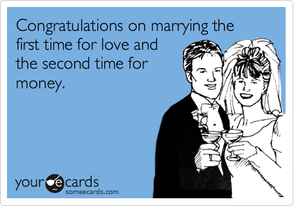 Congratulations on marrying the first time for love and the second time for money.