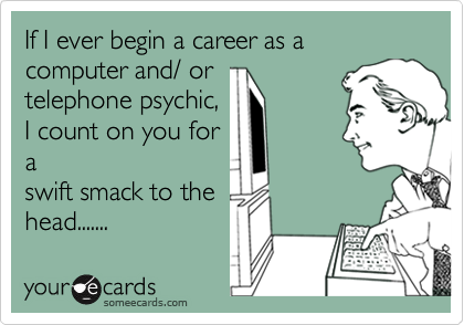 If I ever begin a career as a computer and/ or telephone psychic, I count on you for a swift smack to the head.......