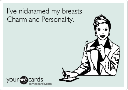 I've nicknamed my breasts Charm and Personality.